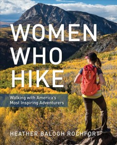 Women Who Hike : Walking With America's Most Inspiring Adventurers