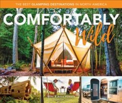 Comfortably wild : the best glamping destinations in North America / Mike & Anne Howard. - Mike & Anne Howard.