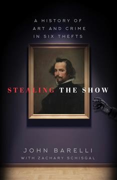 Stealing the show : a history of art and crime in six thefts / John Barelli ; with Zachary Schisgal. - John Barelli ; with Zachary Schisgal.