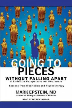 Going to pieces without falling apart : a Buddhist perspective on wholeness / Mark Epstein.