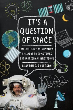 It's a Question of Space : An Ordinary Astronaut's Answers to Sometimes Extraordinary Questions