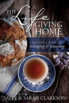 The lifegiving home : creating a place of belonging & becoming / Sally & Sarah Clarkson.