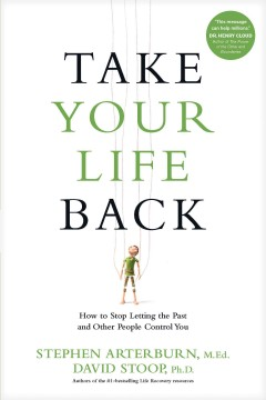 Take your life back : how to stop letting the past and other people control you / Stephen Arterburn, M.Ed., David Stoop, Ph.D.