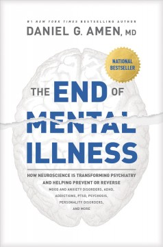 End of Mental Illness : How Neuroscience Is Transforming Psychiatry and Helping Prevent or Reverse Mood and Anxiety Disorders, ADHD, Addictions, PTSD, Psychosis, Personality Disorders, and More