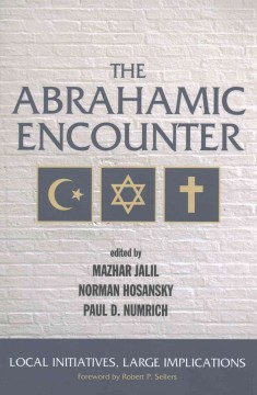 The Abrahamic encounter : local initiatives, large implications / edited by Mazhar Jalil, Norman Hosansky, and Paul D. Numrich ; foreword by Robert P. Sellers.