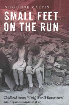 Small feet on the run : childhood during World War II remembered and arguments against war / Sieglinde Martin ; foreword by Peggy Faw Gish ; with a contribution by Anita Schorn.
