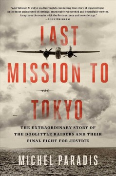 Last mission to Tokyo : the extraordinary story of the Doolittle Raiders and their final fight for justice / Michel Paradis.