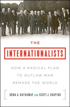 Internationalists : How a Radical Plan to Outlaw War Remade the World