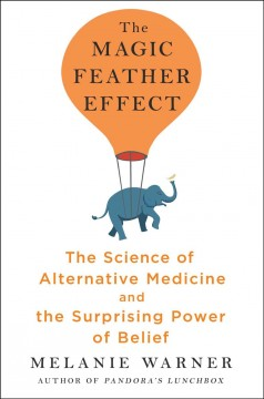 Magic Feather Effect : The Science of Alternative Medicine and the Surprising Power of Belief
