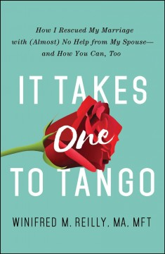 It Takes One to Tango : How I Rescued My Marriage With (Almost) No Help from My Spouse--and How You Can, Too