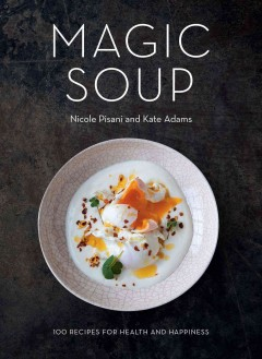 Magic soup : 100 recipes for health and happiness / Nicole Pisani and Kate Adams.