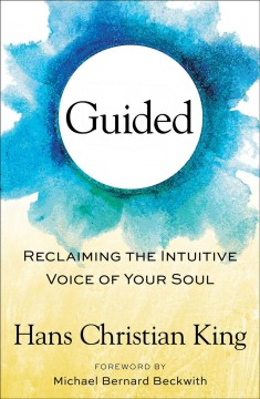 Guided : reclaiming the intuitive voice of your soul / by Hans Christian King. - by Hans Christian King.