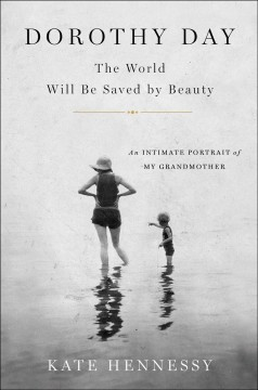 Dorothy Day : the world will be saved by beauty : an intimate portrait of my grandmother / Kate Hennessy. - Kate Hennessy.