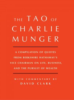 Tao of Charlie Munger : A Compilation of Quotes from Berkshire Hathaway's Vice Chairman on Life, Business, and the Pursuit of Wealth