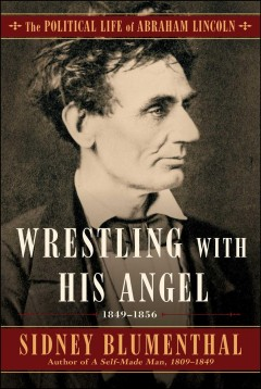Wrestling With His Angel : The Political Life of Abraham Lincoln, 1849-1856