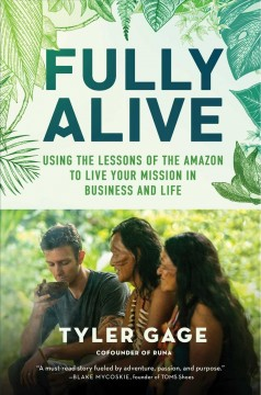 Fully alive : using the lessons of the Amazon to live your mission in business and life / Tyler Gage.