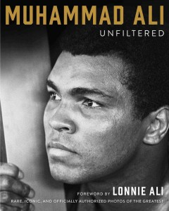 Muhammad Ali Unfiltered : Rare, Iconic, and Officially Authorized Photos of the Greatest