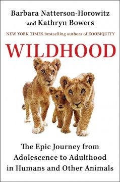 Wildhood : the epic journey from adolescence to adulthood in humans and other animals / Barbara Natterson-Horowitz and Kathryn Bowers.