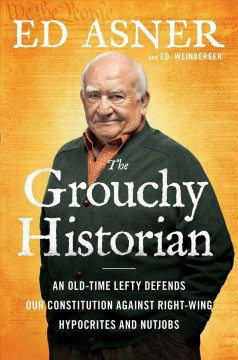 The grouchy historian : an old-time lefty defends our Constitution against right-wing hypocrites and nutjobs / Ed Asner and Ed. Weinberger. - Ed Asner and Ed. Weinberger.