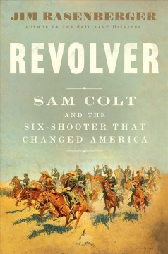 Revolver : Samuel Colt and the Six Shooter That Made America