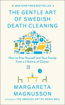 Gentle Art of Swedish Death Cleaning : How to Free Yourself and Your Family from a Lifetime of Clutter
