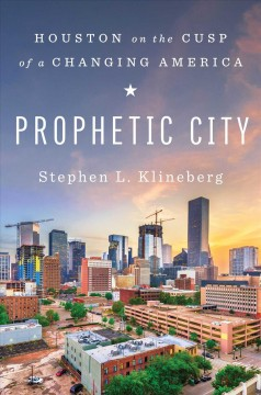 Prophetic city : Houston on the cusp of a changing America / Stephen L. Klineberg with Amy Hertz. - Stephen L. Klineberg with Amy Hertz.