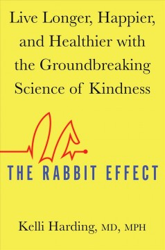 Rabbit Effect : Live Longer, Happier, and Healthier With the Groundbreaking Science of Kindness