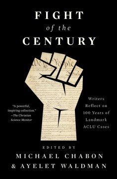 Fight of the century : writers reflect on 100 years of landmark ACLU cases / edited by Michael Chabon & Ayelet Waldman.