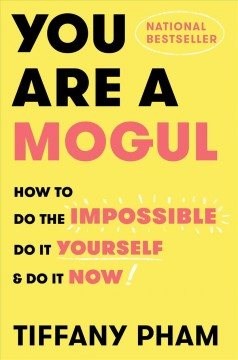 You Are a Mogul : How to Do the Impossible, Do It Yourself, and Do It Now