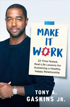 Make it work : 22 time-tested, real-life lessons for sustaining a healthy, happy relationship / Tony A. Gaskins Jr.
