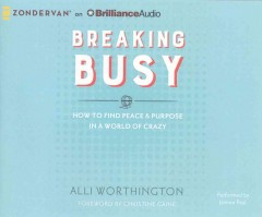 Breaking busy : how to find peace & purpose in a world of crazy / Alli Worthington ; foreword by Christine Caine. - Alli Worthington ; foreword by Christine Caine.