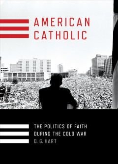 American Catholic : The Politics of Faith During the Cold War