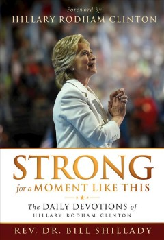 Strong for a moment like this : the daily devotions of Hillary Rodham Clinton / Rev. Dr. Bill Shillady. - Rev. Dr. Bill Shillady.