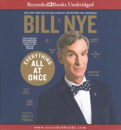 Everything all at once : how to unleash your inner nerd, tap into radical curiosity, and solve any problem / Bill Nye ; edited by Corey S. Powell.