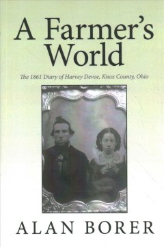 A farmer's world : the 1861 diary of Harvey Devoe, Knox County, Ohio / by Alan Borer.