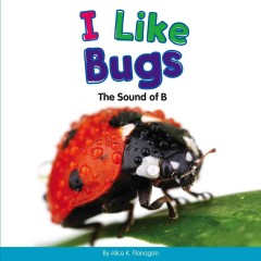 I like bugs : the sound of B / by Alice K. Flanagan.
