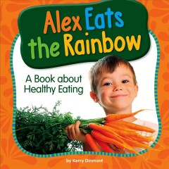 Alex eats the rainbow : a book about healthy eating / by Kerry Dinmont.