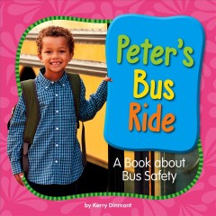 Peter's bus ride : a book about bus safety / by Kerry Dinmont.