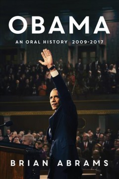 Obama : an oral history 2009-2017 / Brian Abrams.