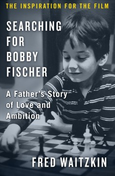 Searching for Bobby Fischer : a father's story of love and ambition / by Fred Waitzkin.