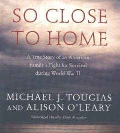So close to home : a true story of an American family's fight for survival during World War II / Michael J. Tougias and Alison O'Leary.