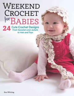 Weekend crochet for babies : 24 cute crochet designs, from sweaters and jackets to hats and toys / Sue Whiting.
