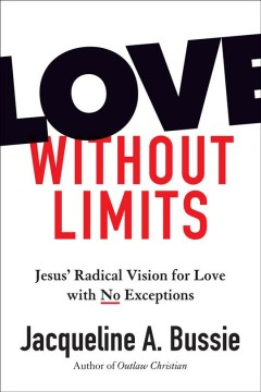 Love Without Limits : Jesus' Radical Vision for Love With No Exceptions