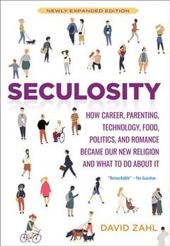 Seculosity : how career, parenting, technology, food, politics, and romance became our new religion and what to do about it / David Zahl.