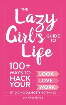 Lazy Girl's Guide to Life : 100+ Ways to Hack Your Look, Love, and Work by Doing Almost Nothing!