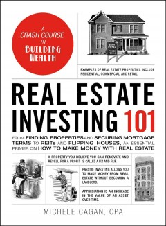 Real estate investing 101 : from finding properties and securing mortgage terms to REITs and flipping houses, an essential primer on how to make money with real estate / Michele Cagan, CPA.
