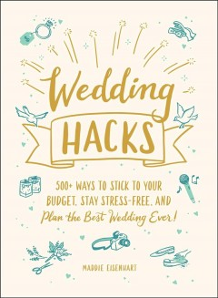 Wedding Hacks : 500+ Ways to Stick to Your Budget, Stay Stress-Free, and Plan the Best Wedding Ever!