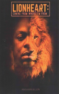 Lionheart : coming from where I'm from / Rayshawn L. Wilson ; editors, Andre Lampkins, Melissa L. Webb, Stefani Qamil Wright. - Rayshawn L. Wilson ; editors, Andre Lampkins, Melissa L. Webb, Stefani Qamil Wright.