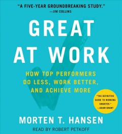 Great at work : how top performers do less, work better, and achieve more / Morten T. Hansen.