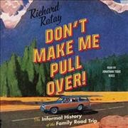 Don't make me pull over! : an informal history of the family road trip / Richard Ratay. - Richard Ratay.